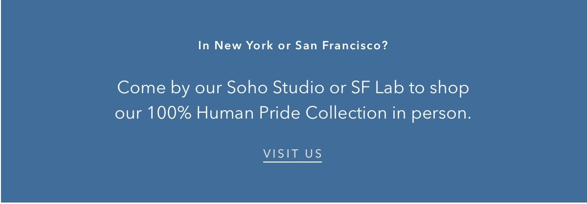 Come by our Soho Studio or SF Lab to shop our 100% Human Pride Collection in person.